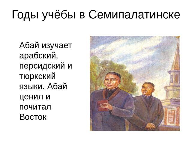 Годы учёбы в Семипалатинске Абай изучает арабский, персидский и тюркский язык...