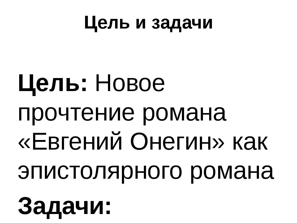 Цель и задачи Цель: Новое прочтение романа «Евгений Онегин» как эпистолярного...