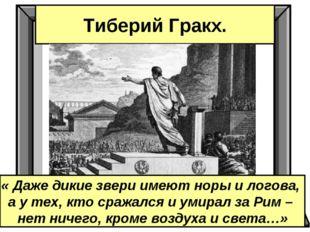 Тиберий Гракх. « Даже дикие звери имеют норы и логова, а у тех, кто сражался