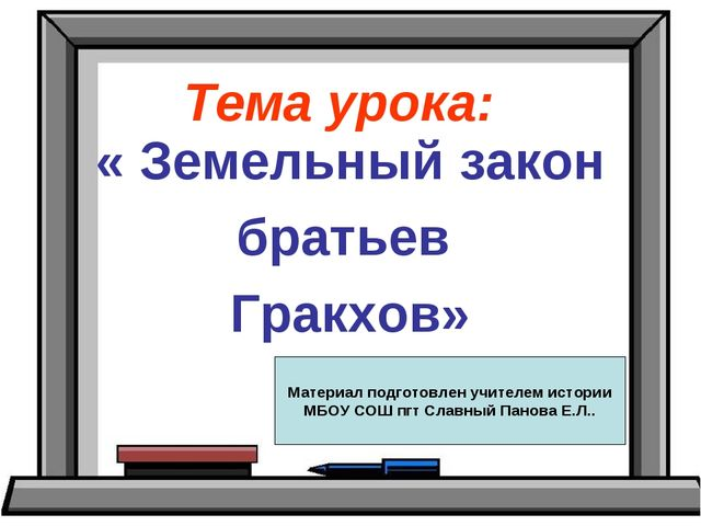 Тема урока: « Земельный закон братьев Гракхов» Материал подготовлен учителем...