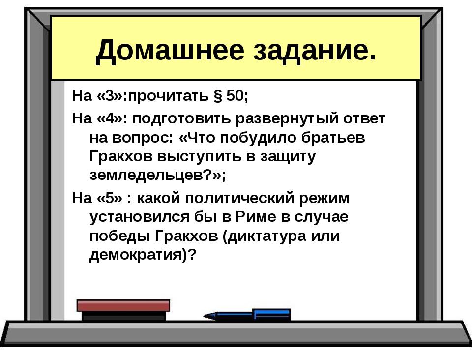 На «3»:прочитать § 50; На «4»: подготовить развернутый ответ на вопрос: «Что...