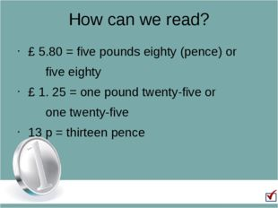 How can we read? £ 5.80 = five pounds eighty (pence) or 		five eighty £ 1. 25