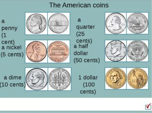 The American coins a penny (1 cent) a nickel (5 cents) a dime (10 cents) a qu