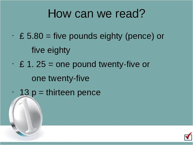 How can we read? £ 5.80 = five pounds eighty (pence) or 		five eighty £ 1. 25...