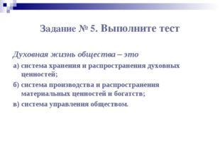 Задание № 5. Выполните тест Духовная жизнь общества – это а) система хранения