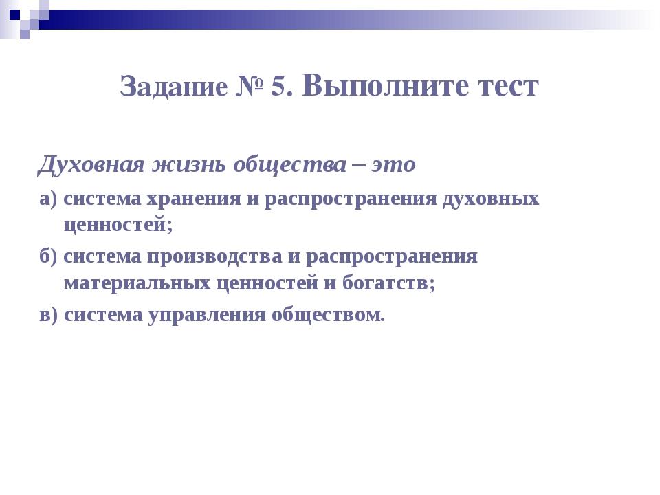 Задание № 5. Выполните тест Духовная жизнь общества – это а) система хранения...