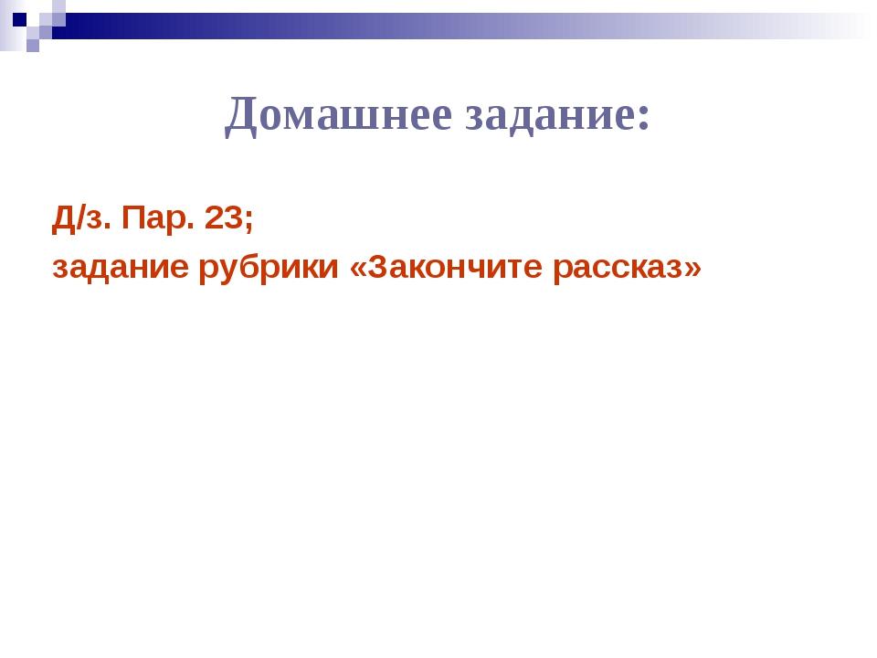 Домашнее задание: Д/з. Пар. 23; задание рубрики «Закончите рассказ»