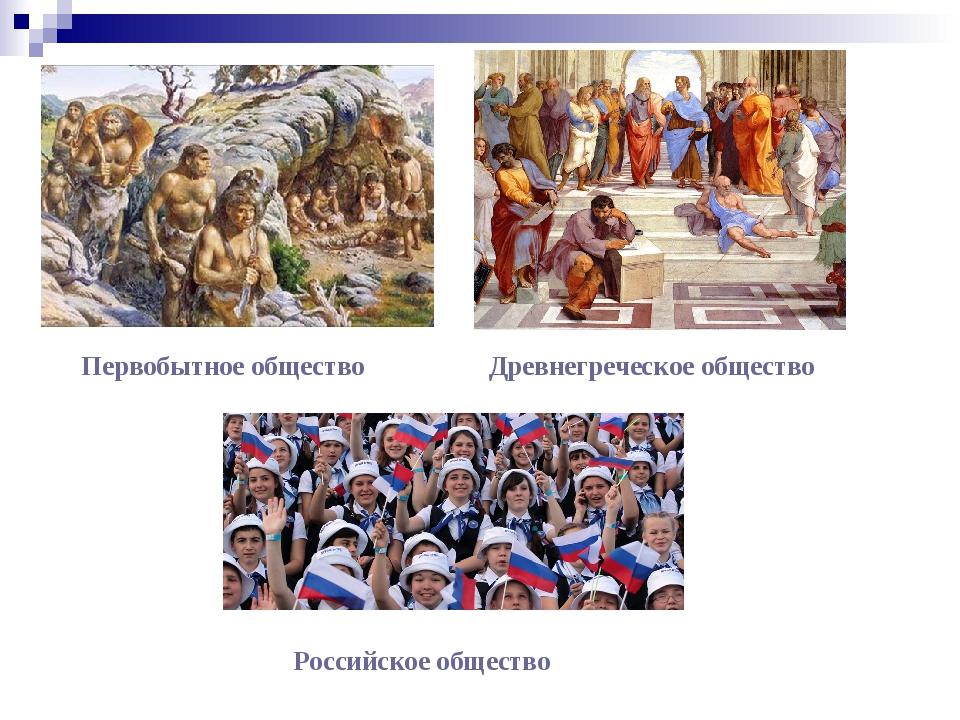 Первобытное общество Российское общество Древнегреческое общество