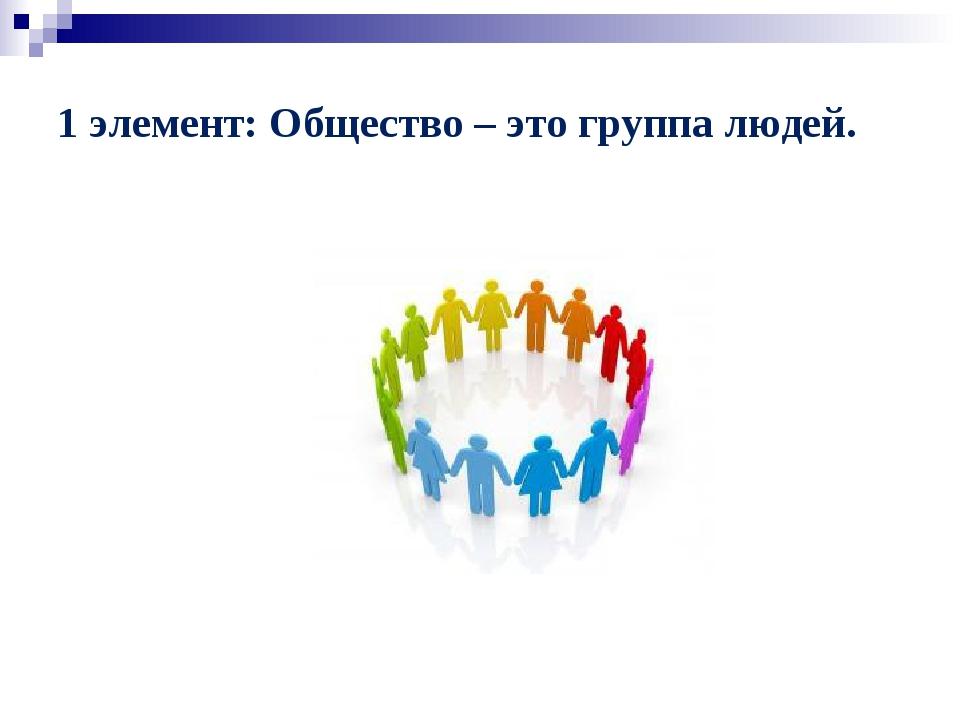 1 элемент: Общество – это группа людей.