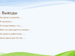 6. Выводы На уроке я узнал(а)…. Я научился…. Я почувствовал, что….. Мне это