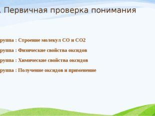 2. Первичная проверка понимания 1 группа : Строение молекул СО и СО2 2 группа