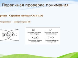 2. Первичная проверка понимания 1 группа : Строение молекул СО и СО2 I. Угарн