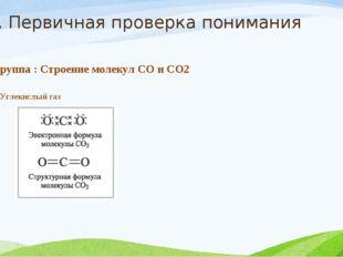 2. Первичная проверка понимания 1 группа : Строение молекул СО и СО2 II. Угле