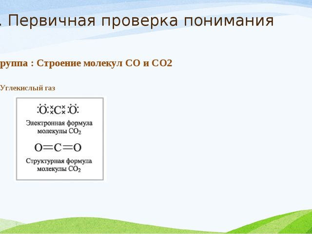 2. Первичная проверка понимания 1 группа : Строение молекул СО и СО2 II. Угле...