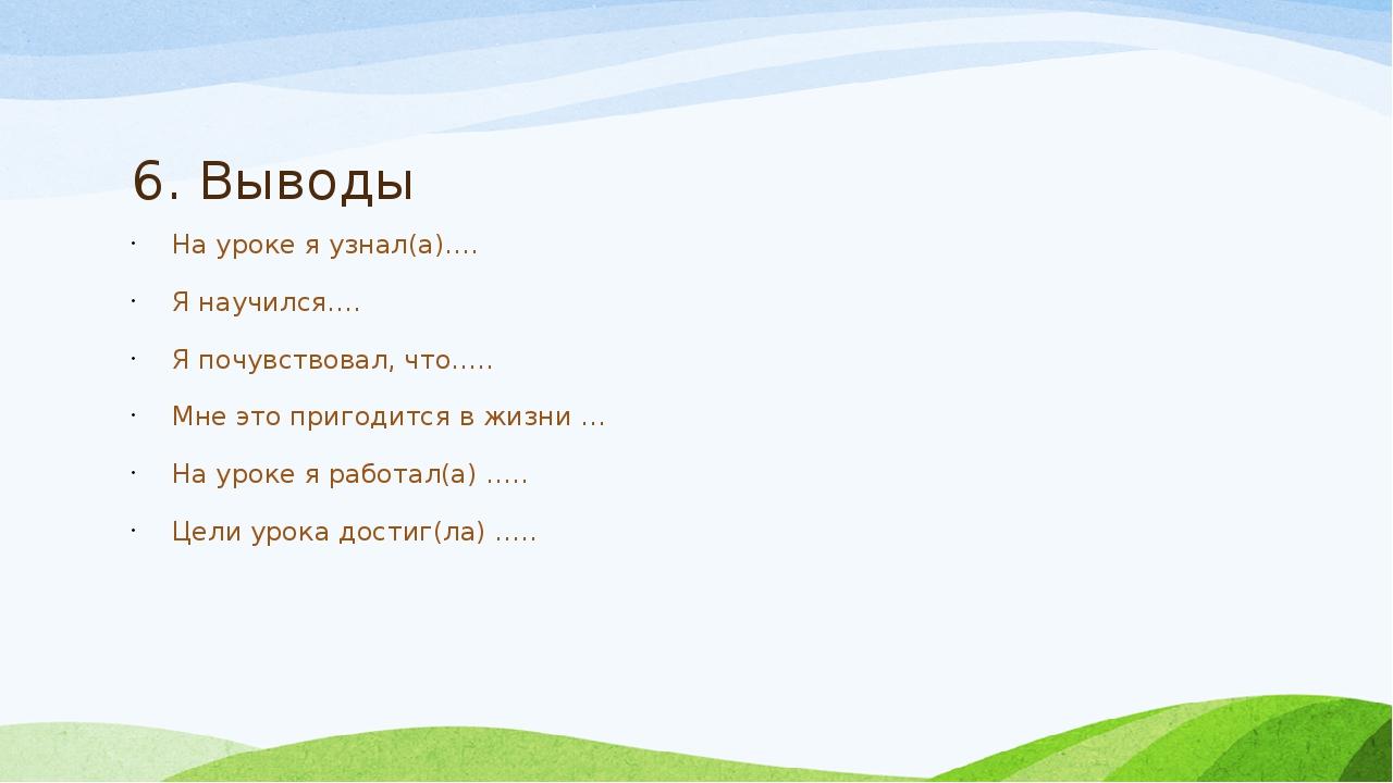 6. Выводы На уроке я узнал(а)…. Я научился…. Я почувствовал, что….. Мне это...