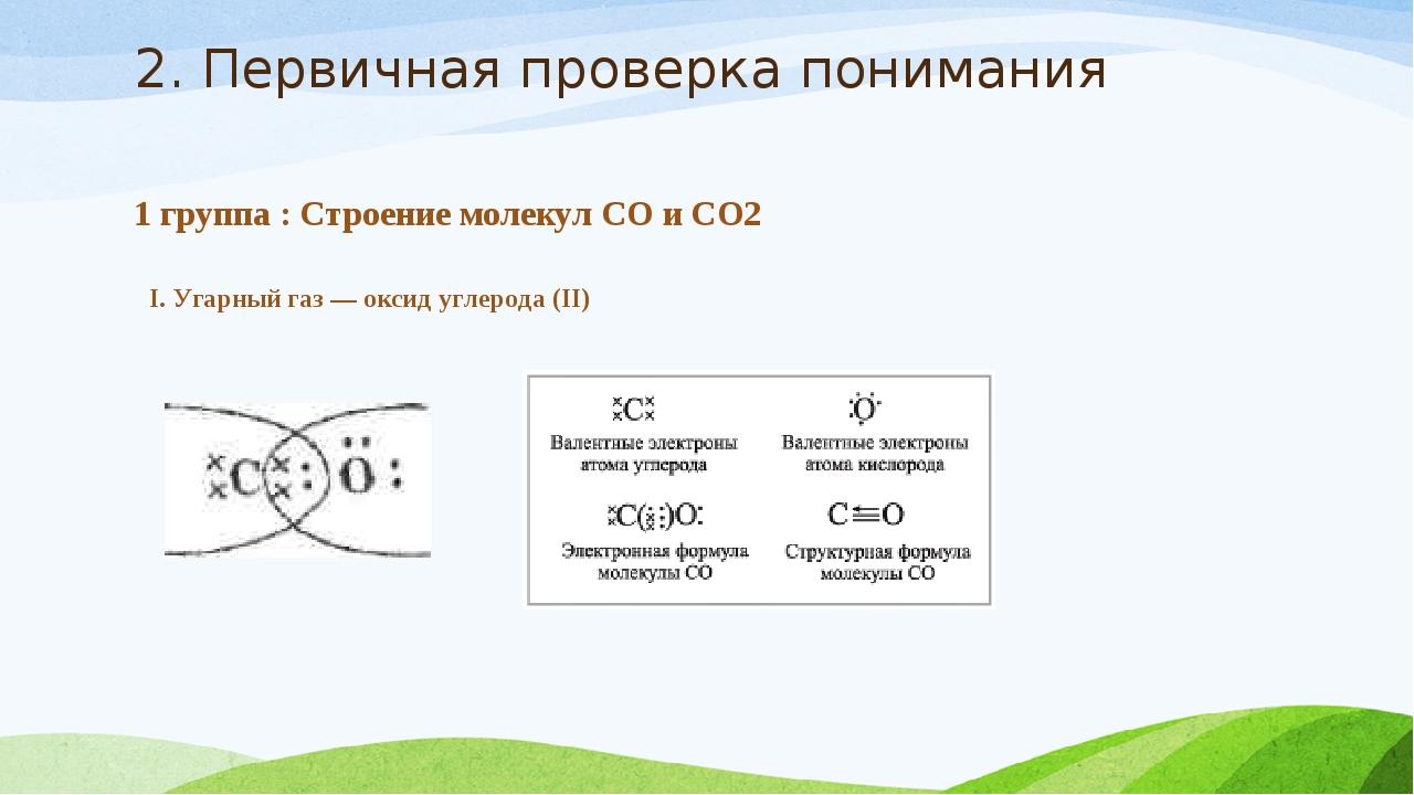 2. Первичная проверка понимания 1 группа : Строение молекул СО и СО2 I. Угарн...