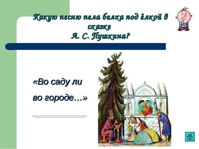 Какую песню пела белка под ёлкой в сказке А. С. Пушкина? «Во саду ли во город...