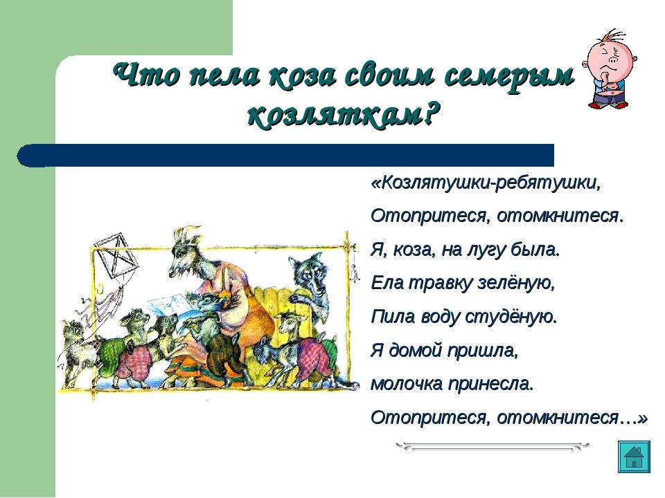 Что пела коза своим семерым козляткам? «Козлятушки-ребятушки, Отопритеся, ото...