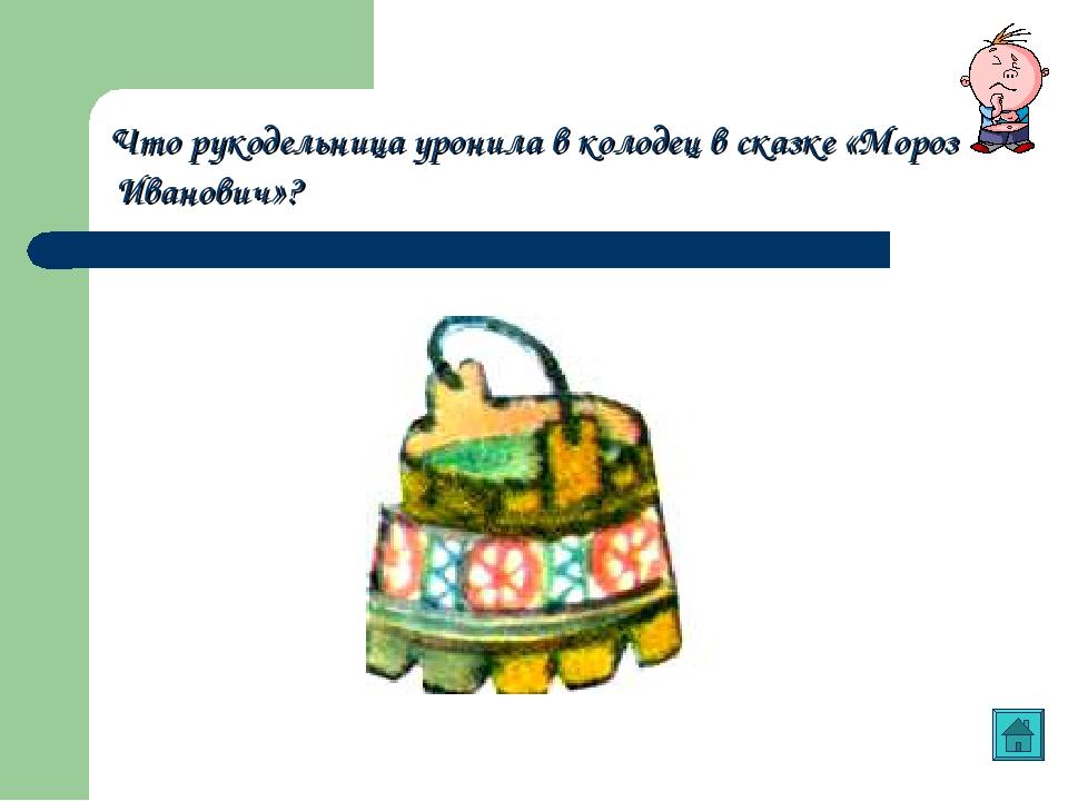Что рукодельница уронила в колодец в сказке «Мороз Иванович»?