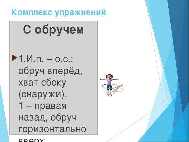 Комплекс упражнений С обручем 1.И.п. – о.с.: обруч вперёд, хват сбоку (снаруж...
