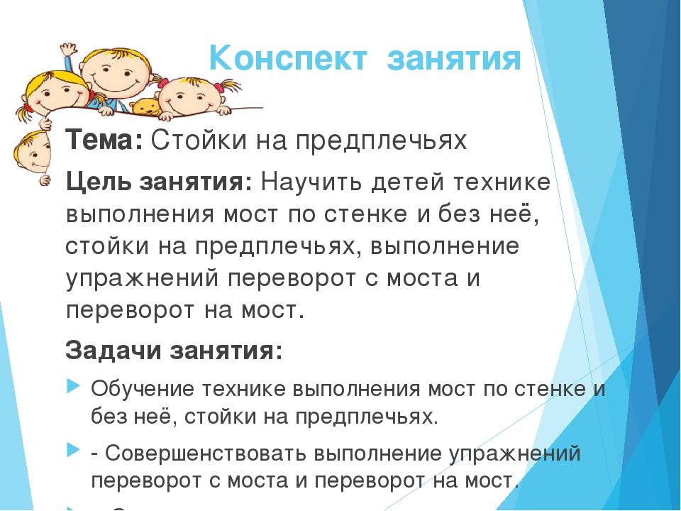 Конспект занятия Тема: Стойки на предплечьях Цель занятия: Научить детей техн...