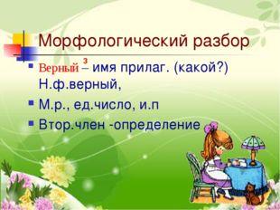 Морфологический разбор Верный – имя прилаг. (какой?) Н.ф.верный, М.р., ед.чис