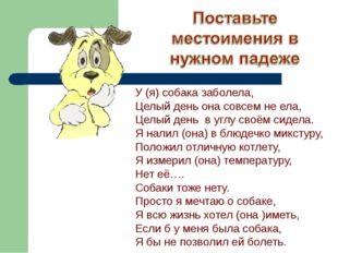 У (я) собака заболела, Целый день она совсем не ела, Целый день в углу своём