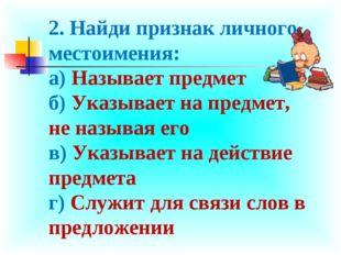 2. Найди признак личного местоимения: а) Называет предмет б) Указывает на пре