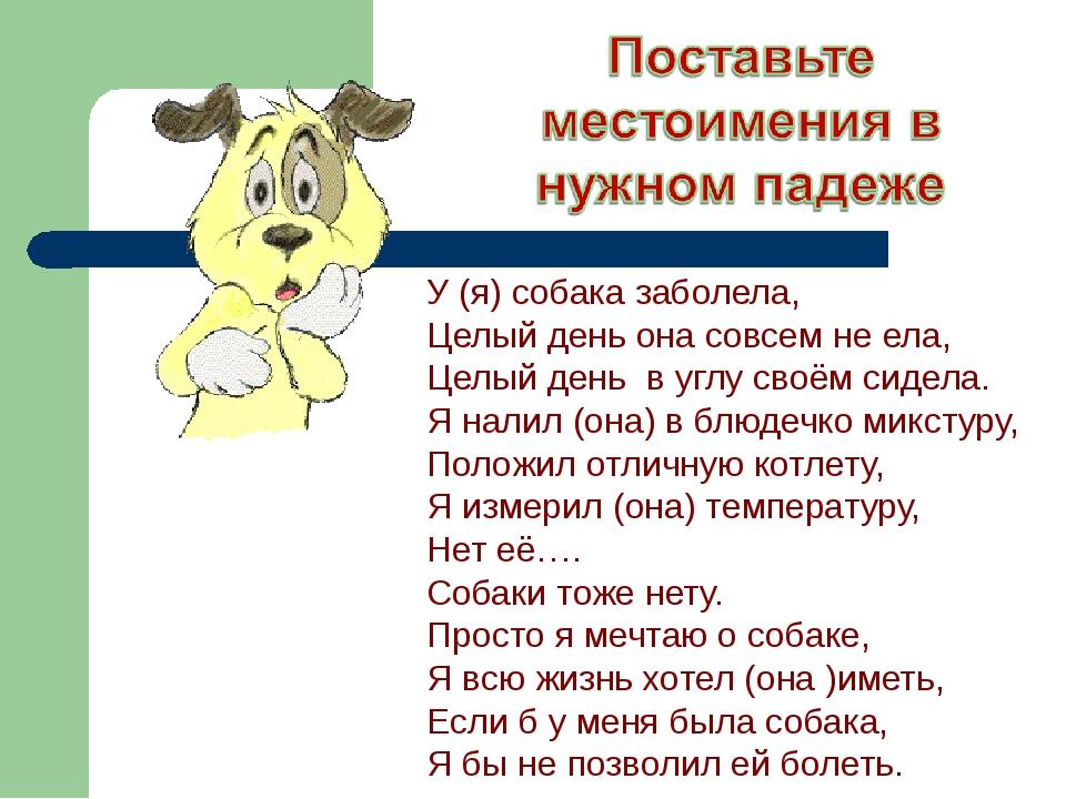 У (я) собака заболела, Целый день она совсем не ела, Целый день в углу своём...