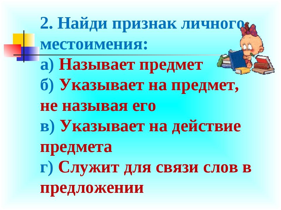2. Найди признак личного местоимения: а) Называет предмет б) Указывает на пре...