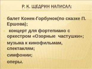 балет Конек-Горбунок(по сказке П. Ершова); - концерт для фортепиано с оркестр