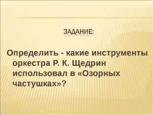 Определить - какие инструменты оркестра Р. К. Щедрин использовал в «Озорных