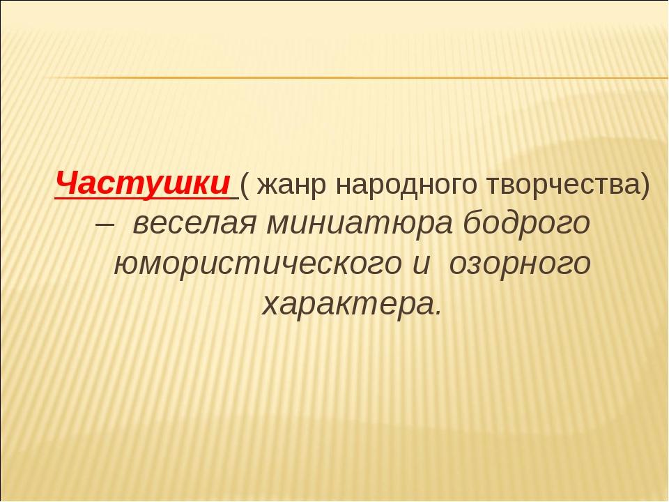 Частушки ( жанр народного творчества) – веселая миниатюра бодрого юмористиче...