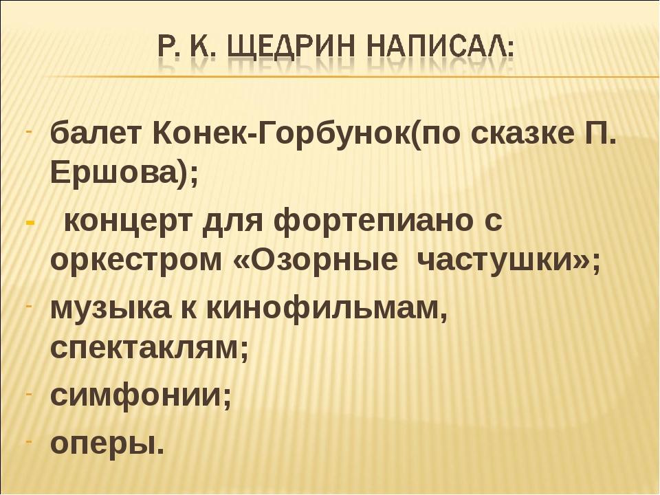 балет Конек-Горбунок(по сказке П. Ершова); - концерт для фортепиано с оркестр...