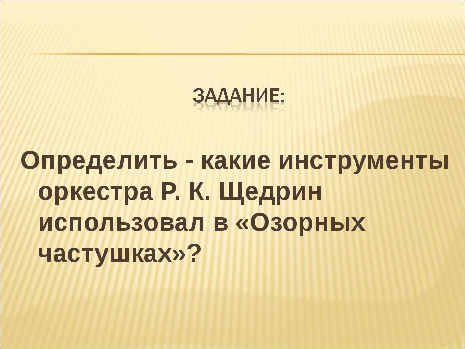 Определить - какие инструменты оркестра Р. К. Щедрин использовал в «Озорных...