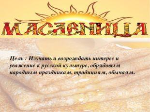Цель : Изучать и возрождать интерес и уважение к русской культуре, обрядовым