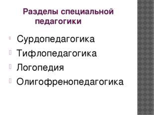 Разделы специальной  педагогики Сурдопедагогика Тифлопедагогика Логопедия О