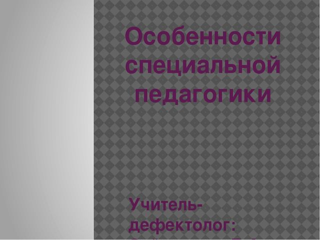 Особенности специальной педагогики Учитель-дефектолог: Сейталиева Е.А.