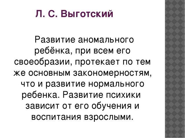 Л. С. Выготский Развитие аномального ребёнка, при всем его своеобразии, прот...