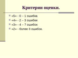 Критерии оценки. «5» - 0 – 1 ошибка «4» - 2 – 3 ошибки «3» - 4 – 7 ошибок «2»