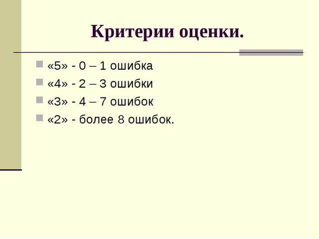 Критерии оценки. «5» - 0 – 1 ошибка «4» - 2 – 3 ошибки «3» - 4 – 7 ошибок «2»...