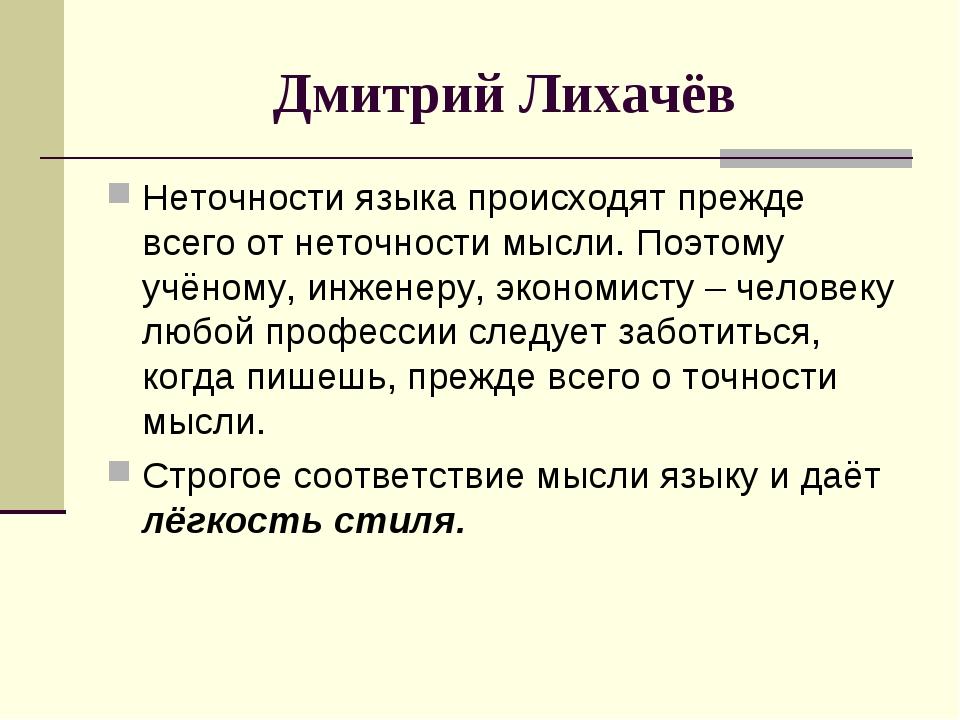 Дмитрий Лихачёв Неточности языка происходят прежде всего от неточности мысли....