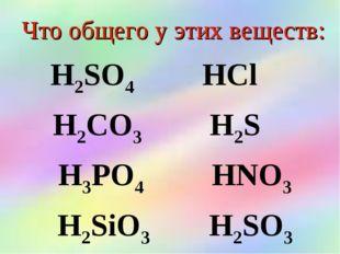 Что общего у этих веществ: Н2SO4 НСl Н2CO3 Н2S Н3РO4 НNO3 Н2SiO3 Н2SO3