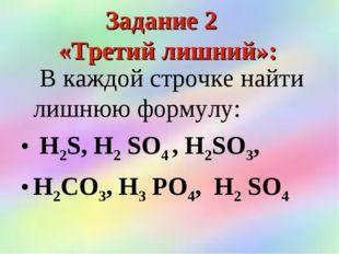 Задание 2 «Третий лишний»: В каждой строчке найти лишнюю формулу: Н2S, Н2 SО4