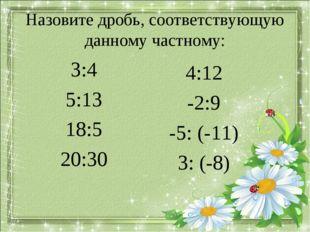 Назовите дробь, соответствующую данному частному: 3:4 5:13 18:5 20:30 4:12 -2