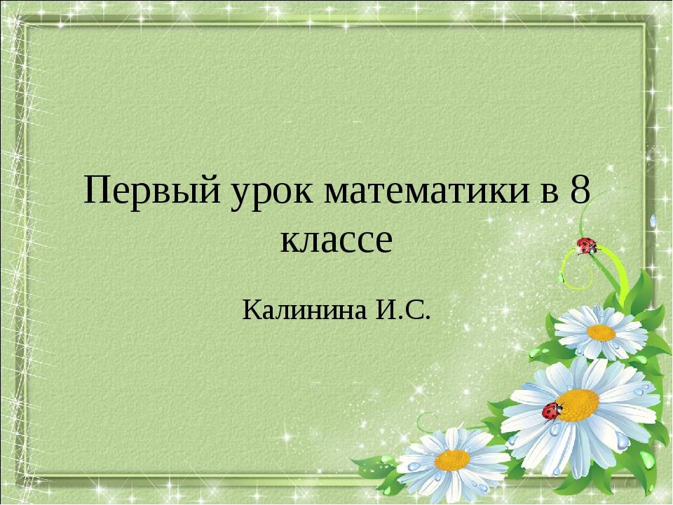 Первый урок математики в 8 классе Калинина И.С.