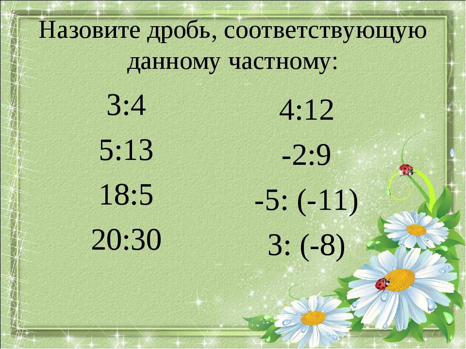 Назовите дробь, соответствующую данному частному: 3:4 5:13 18:5 20:30 4:12 -2...