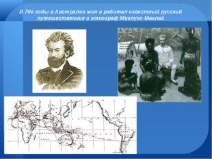 В 70е годы в Австралии жил и работал известный русский путешественник и этног