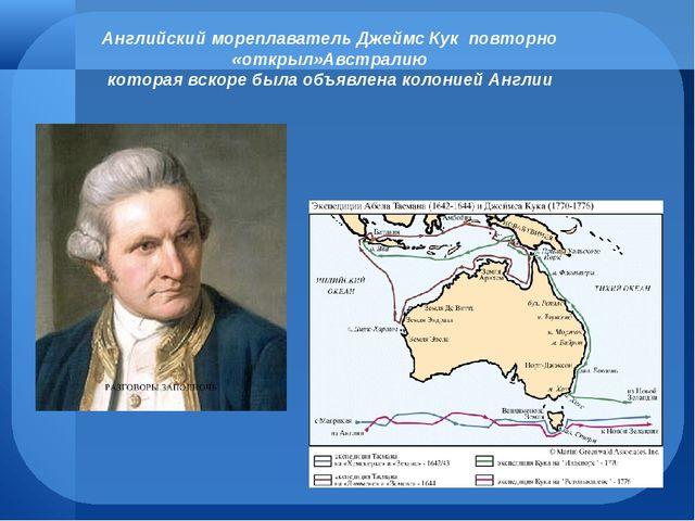 Английский мореплаватель Джеймс Кук повторно «открыл»Австралию которая вскоре...