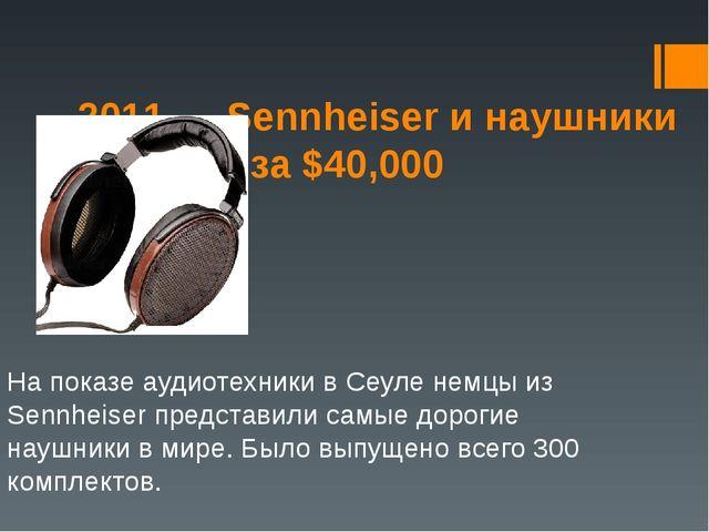 2011 — Sennheiser и наушники Orpheus за $40,000  На показе аудиотехники в Се...